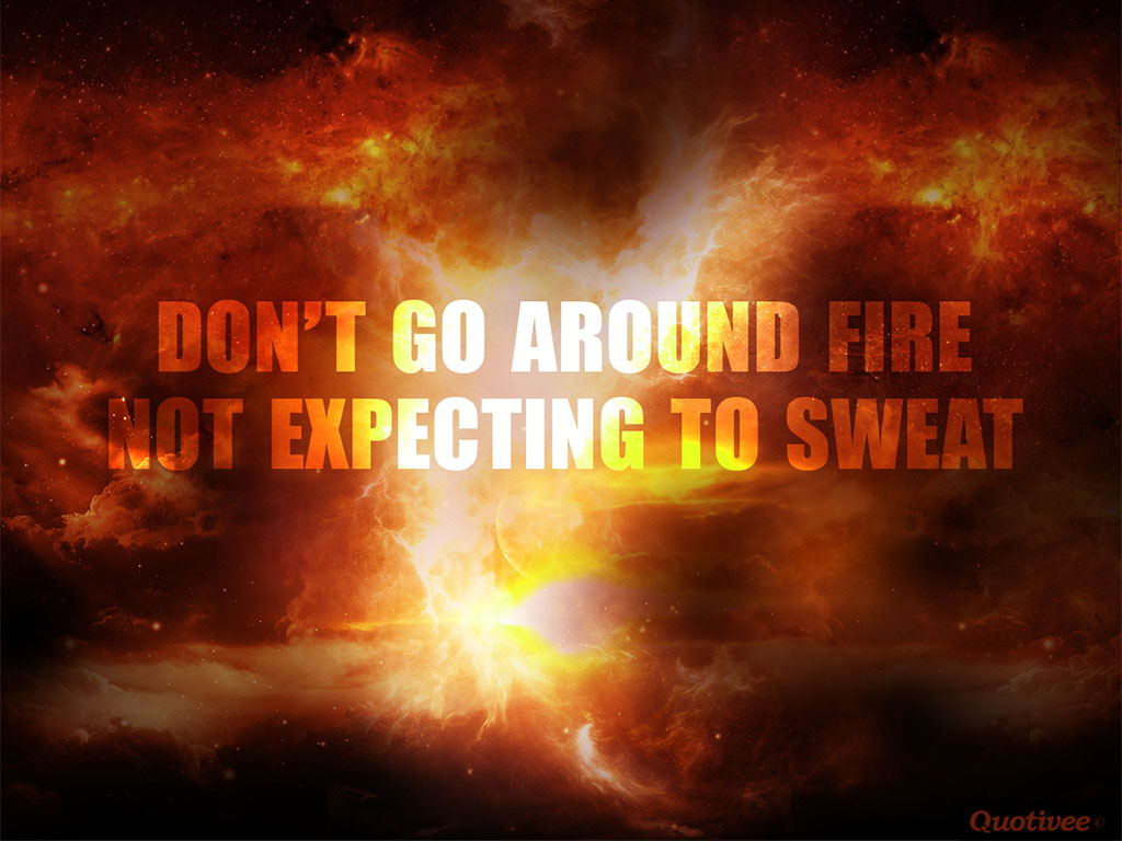quotivee_1024x768_0000_don't go around fire   not expecting to sweat