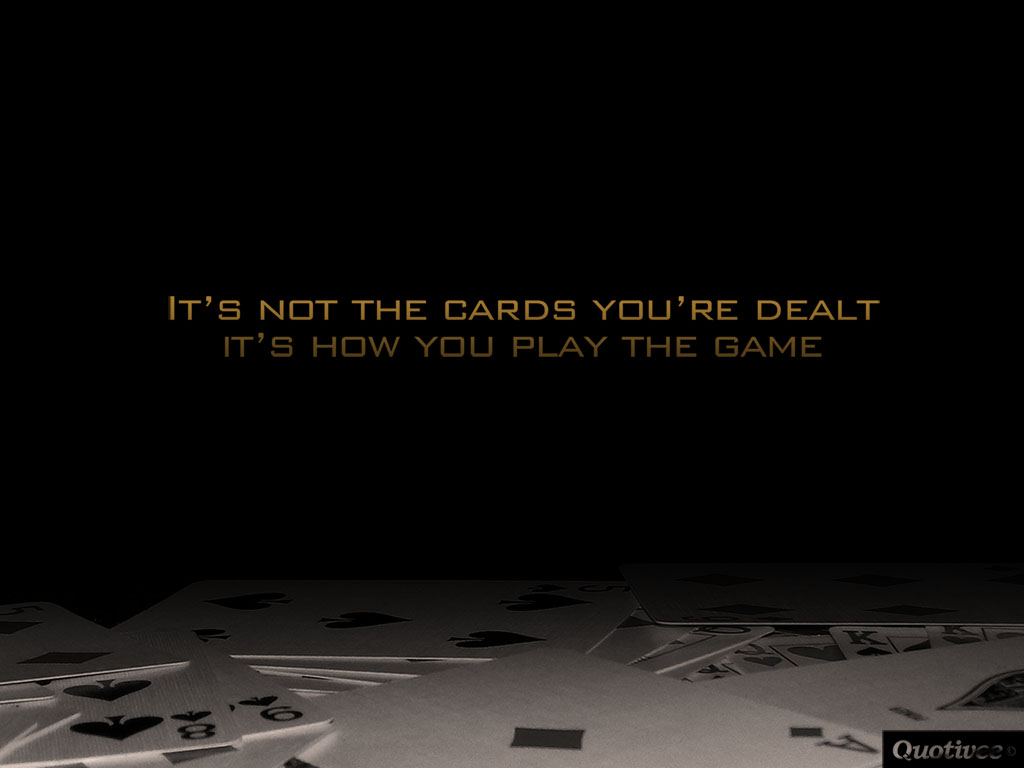 quotivee_1024x768_0003_It's not the cards you're dealt it's how you play the game