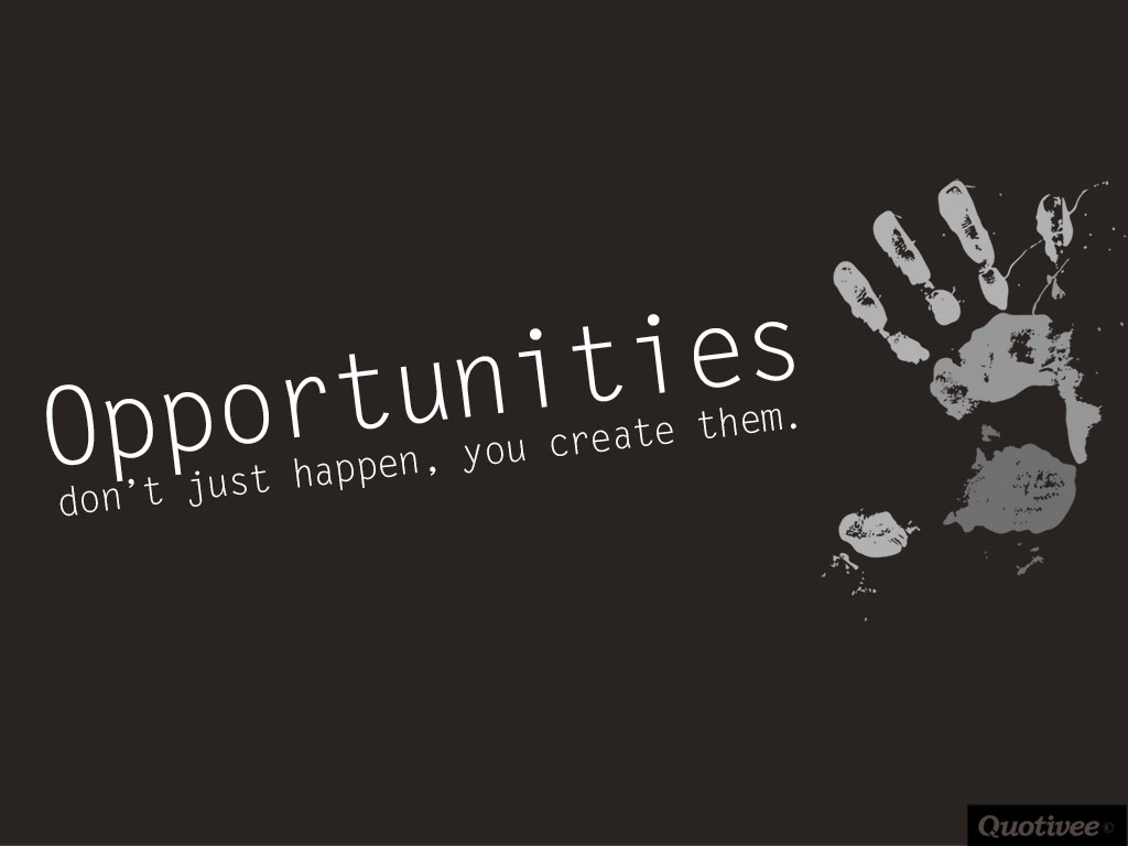 Opportunities Dont Just Happen