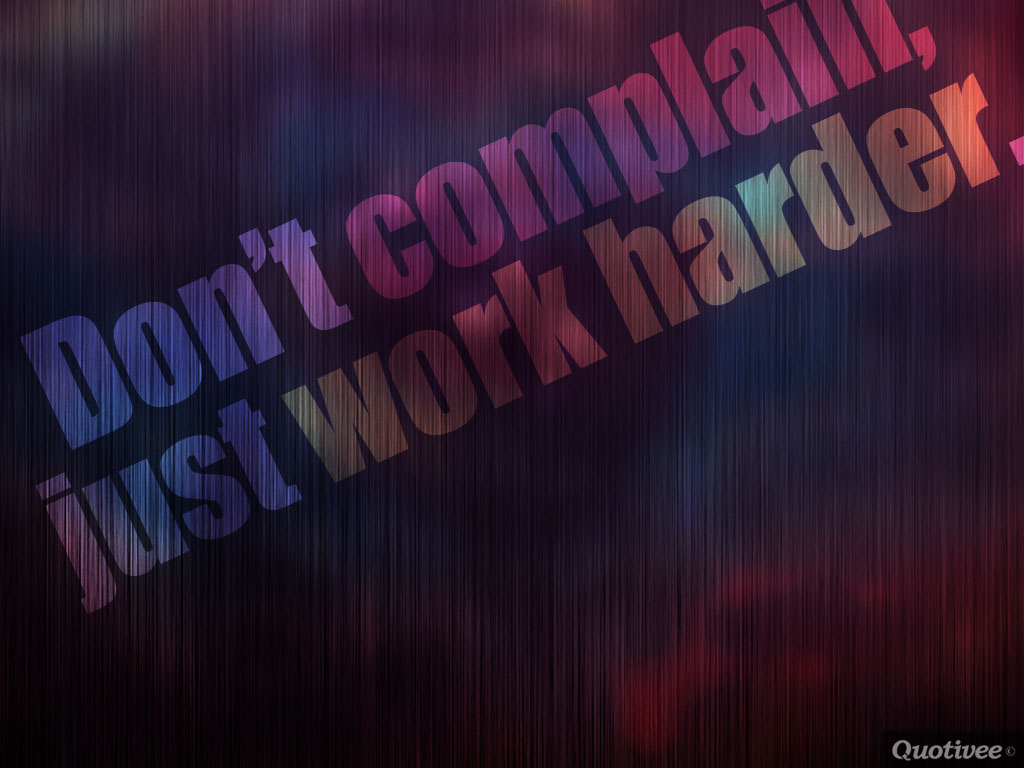quotivee_1024x768_0006_Don't complain,  just work harder.