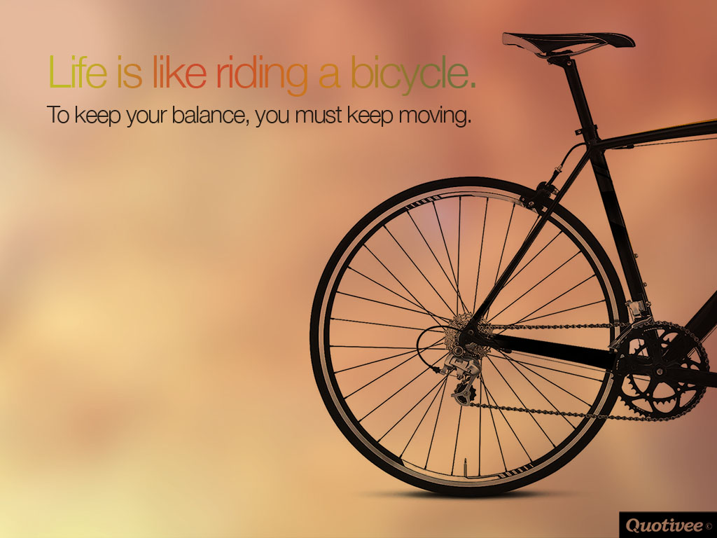 quotivee_1024x768_0007_Life is like riding a bicycle.  To keep your balance, you must