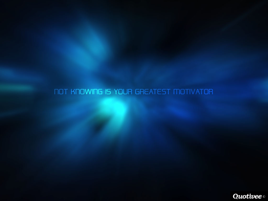 quotivee_1024x768_0009_Not knowing is your greatest motivator