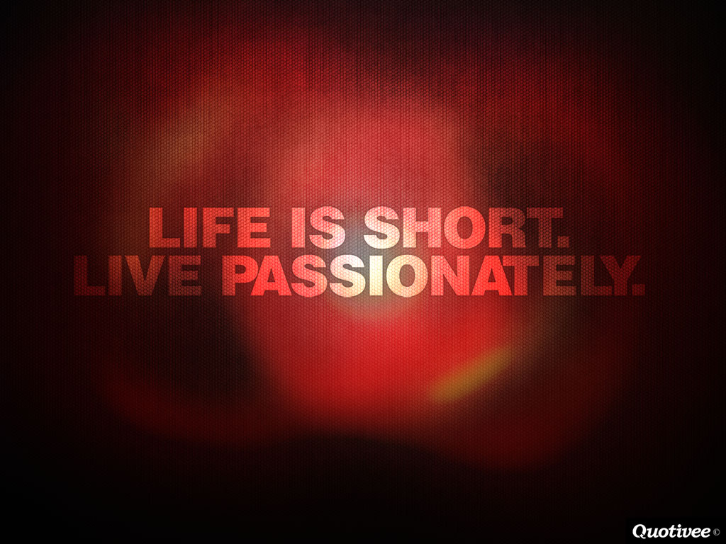 quotivee_1024x768_0010_Life is short.  Live passionately.