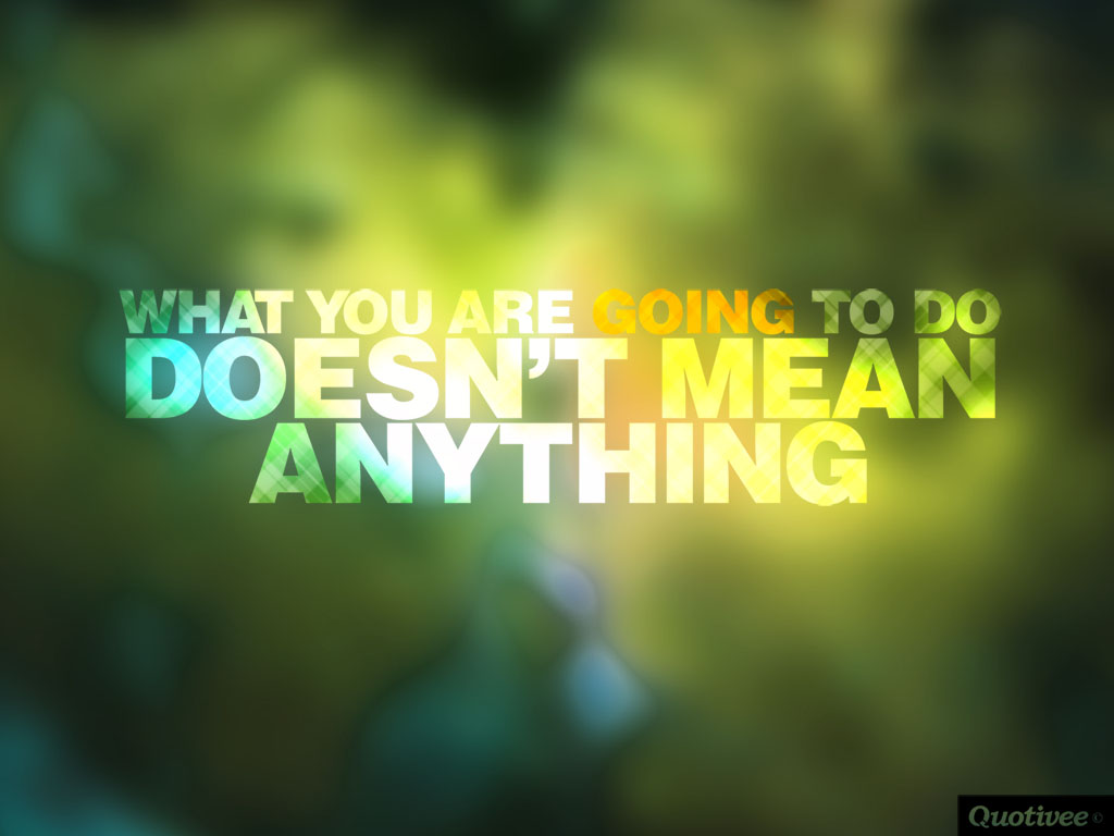quotivee_1024x768_0011_What you are going to do Doesn't mean anything