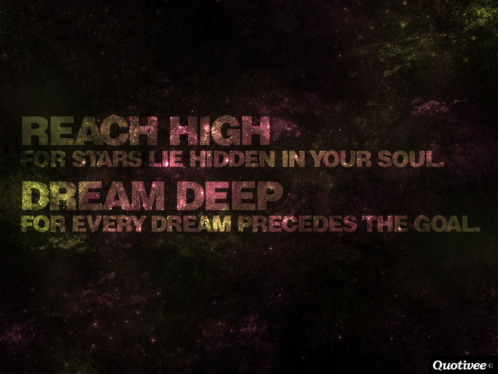 quotivee_1024x768_0015_Reach high for stars lie hidden in your soul.  Dream deep  for