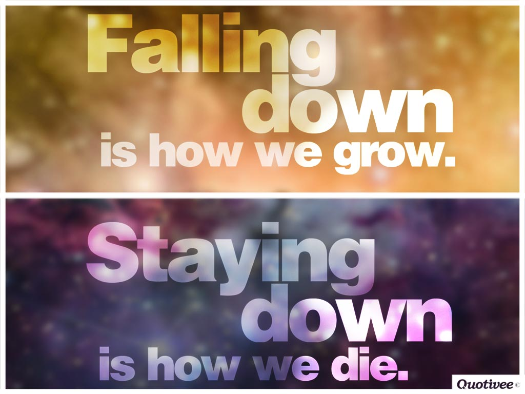 Falling down is how we grow. Staying down is how we die.