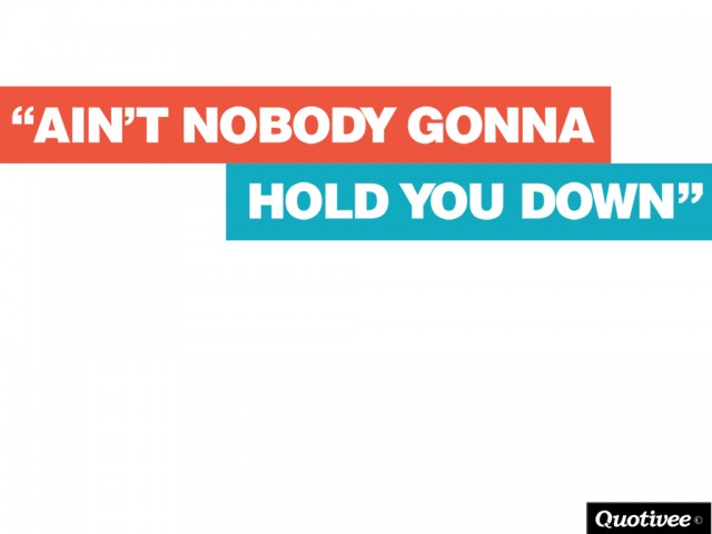 Ain't Nobody Gonna Hold You Down