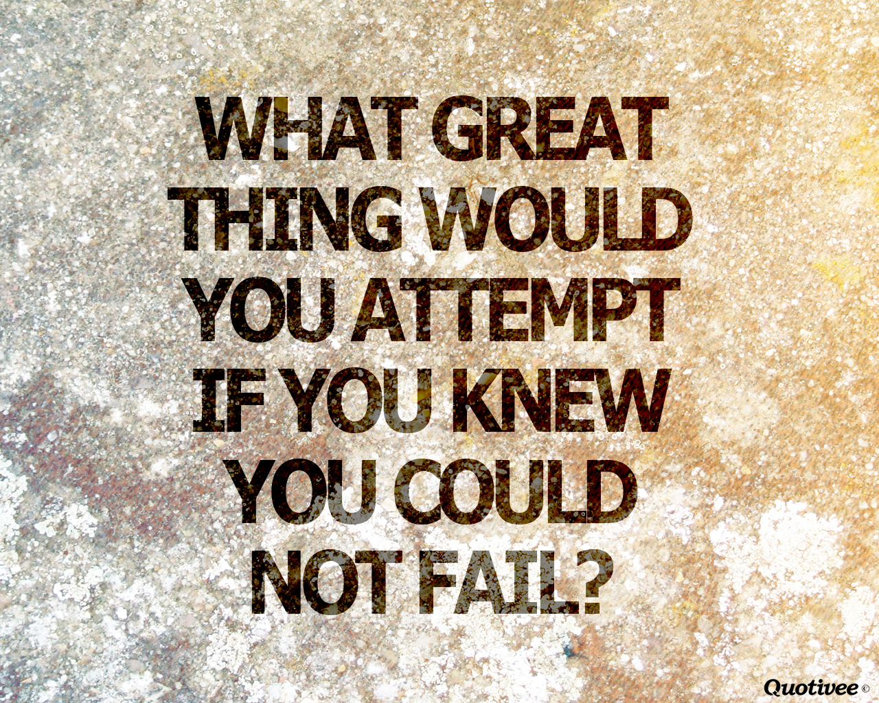 quotivee_1280x1024_0005_What great thing would you attempt  if you knew you could not f