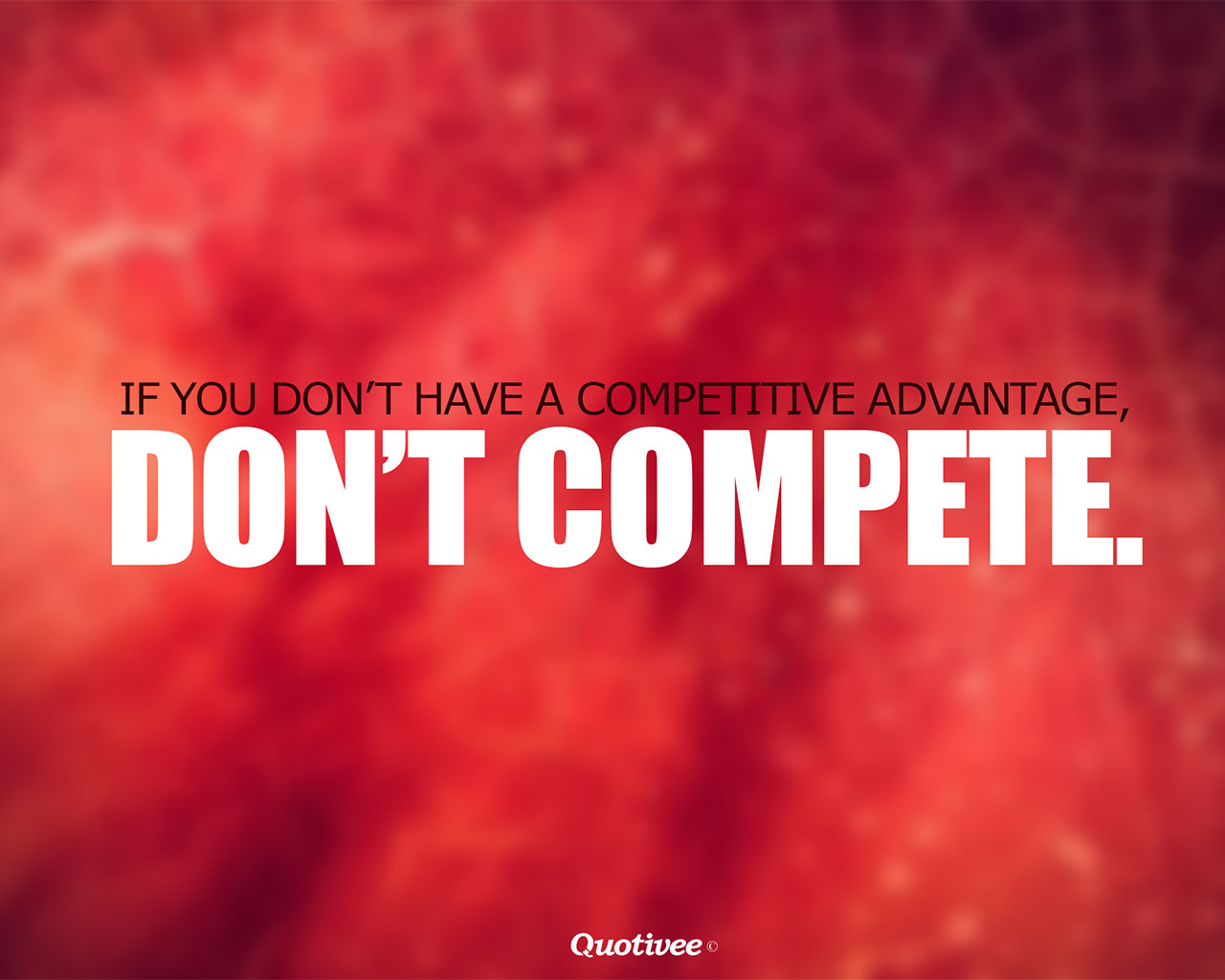 quotivee_1280x1024_0003_If you don't have a competitive advantage,  don't compete.