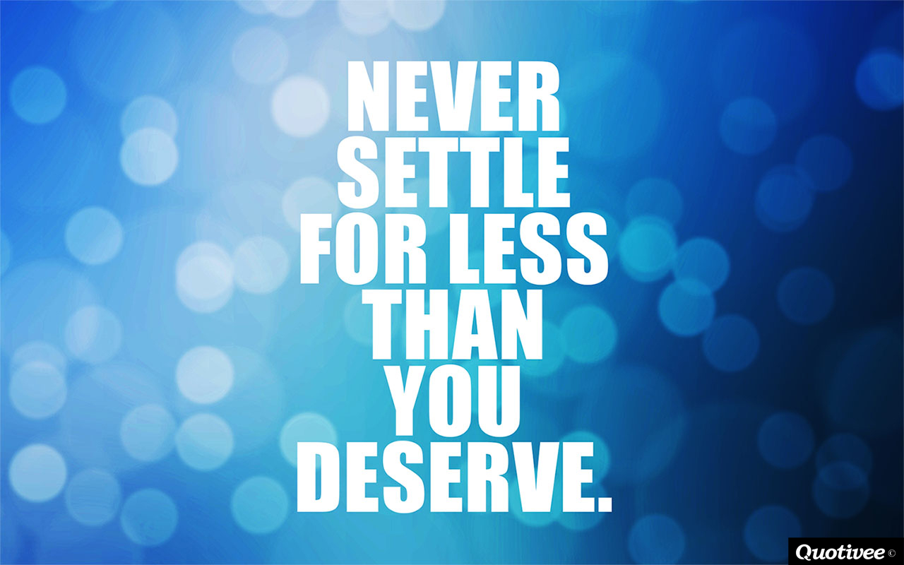 quotivee_1280x800_0001_NEVER settle  for less than  you  deserve.