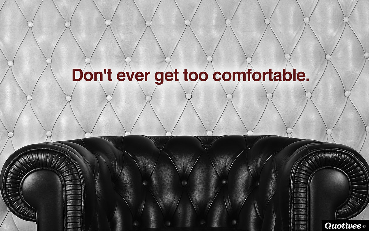 quotivee_1280x800_0004_Don't ever get too comfortable.