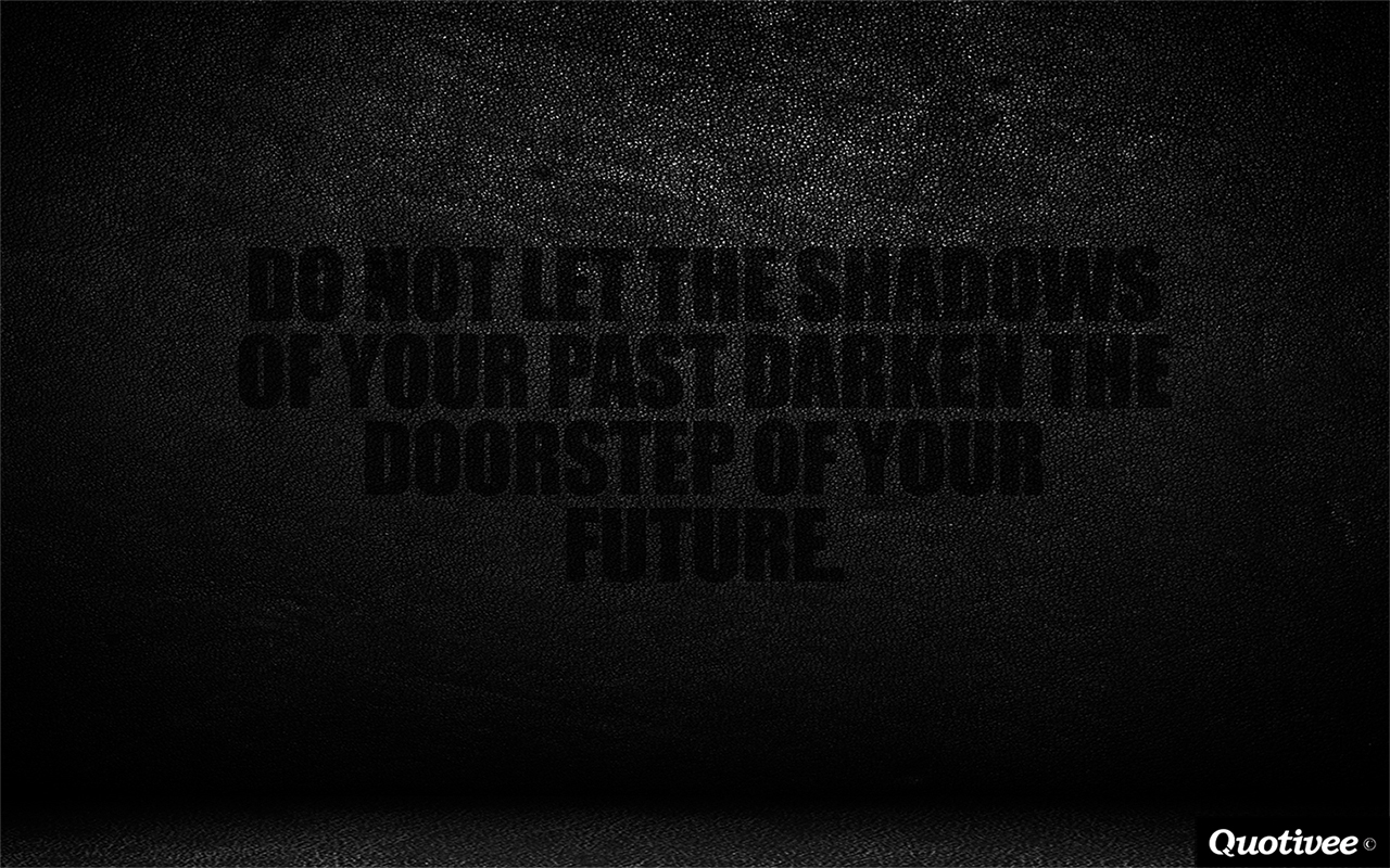 quotivee_1280x800_0003_Do not let the shadows of your past darken the doorstep of your