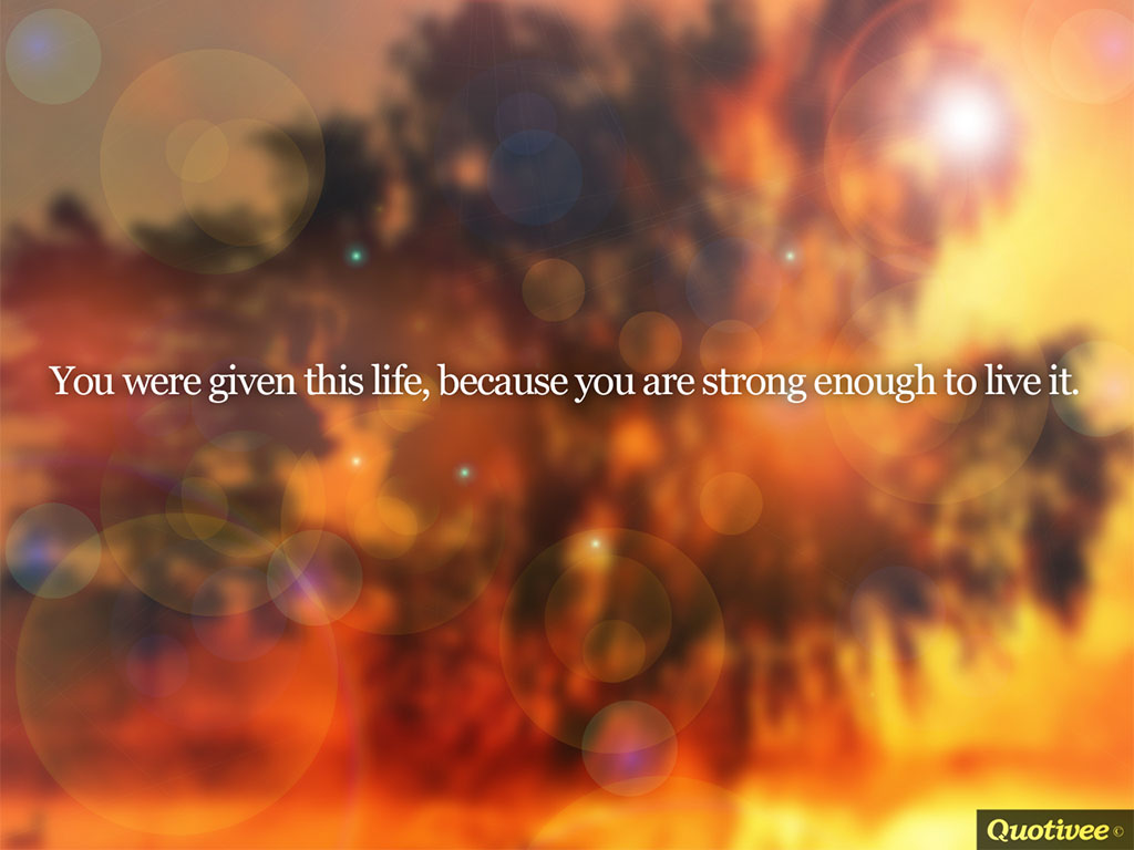 quotivee_1024x768_0006_You were given this life, because you are strong enough to live