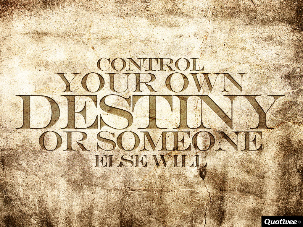 quotivee_1024x768_0008_Control Your Own Destiny  or Someone Else Will
