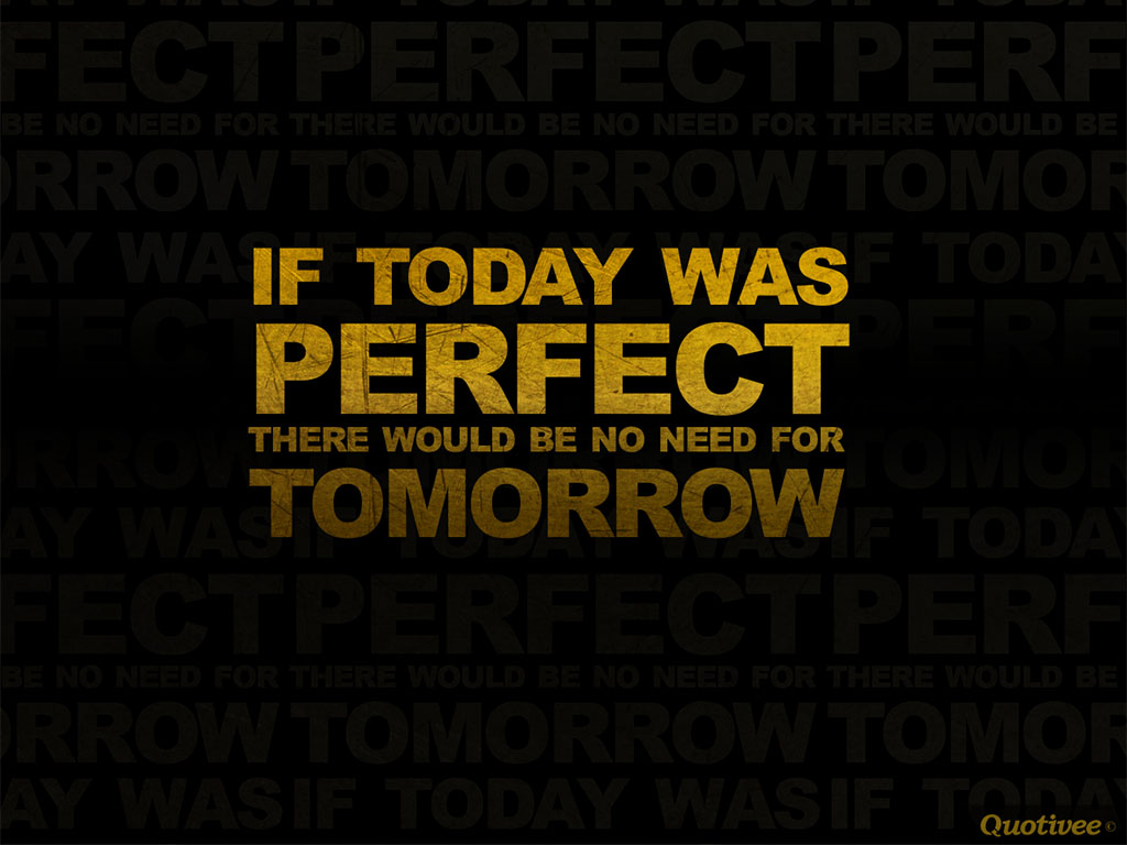 quotivee_1024x768_0008_if today was perfect there would be no need for tomorrow