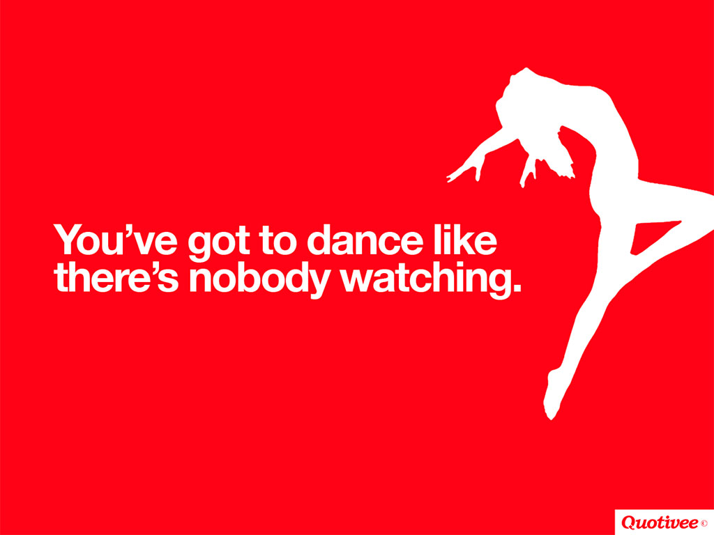 quotivee_1024x768_0012_You've got to dance like  there's nobody watching.