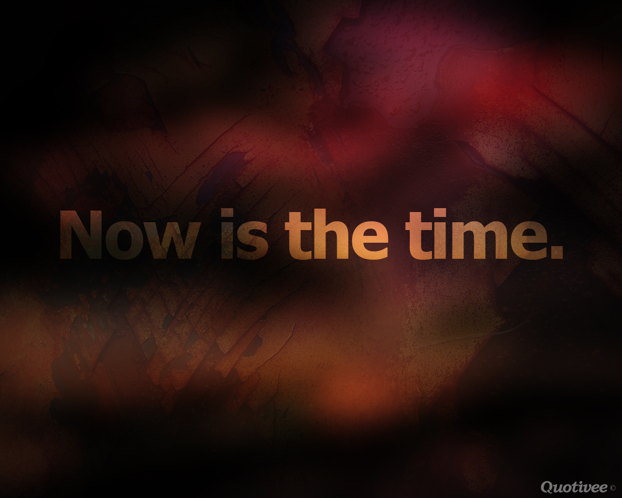 quotivee_1280x1024_0007_Now is the time.