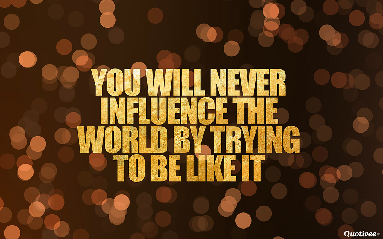 quotivee_1280x800_0001_You will never influence the world by trying to be like it