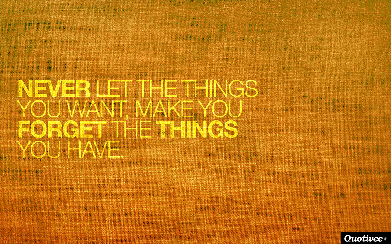 quotivee_1280x800_0003_Never let the things you want, make you forget the things you h