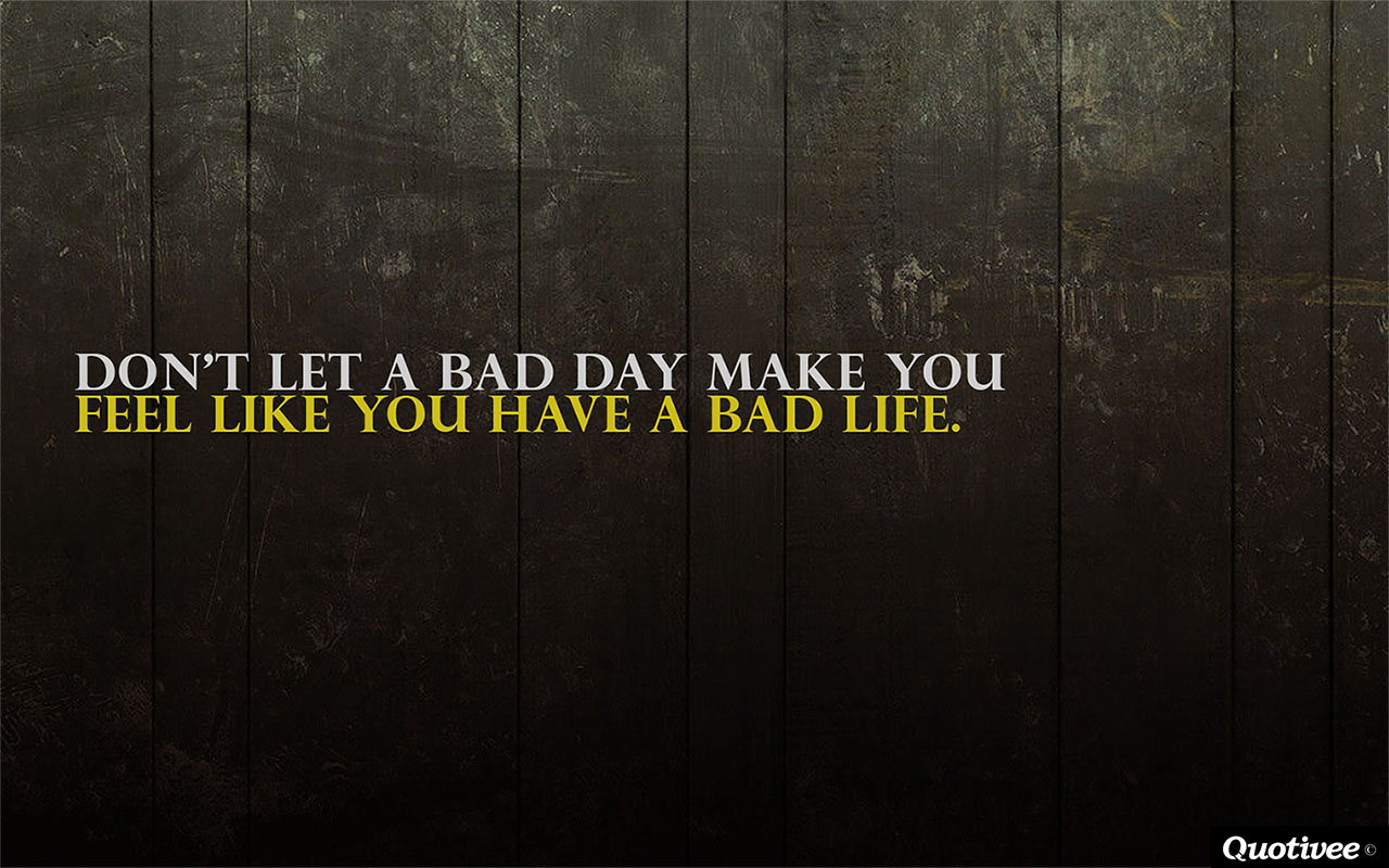 quotivee_1280x800_0006_Don't let a bad day make you feel like you have a bad life.