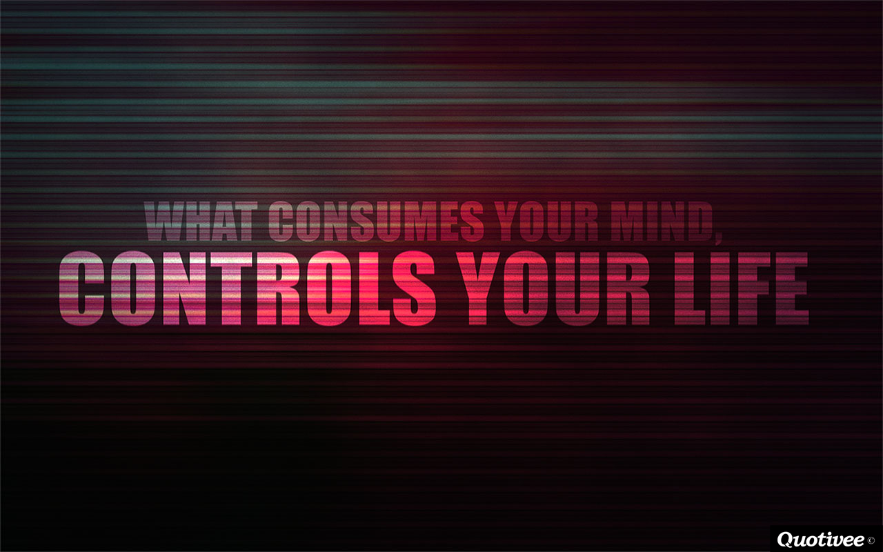 quotivee_1280x800_0010_What consumes your mind, controls your life